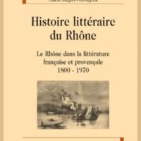 Histoire littéraire du Rhône : Le Rhône dans la littérature française et provençale 1800-1970